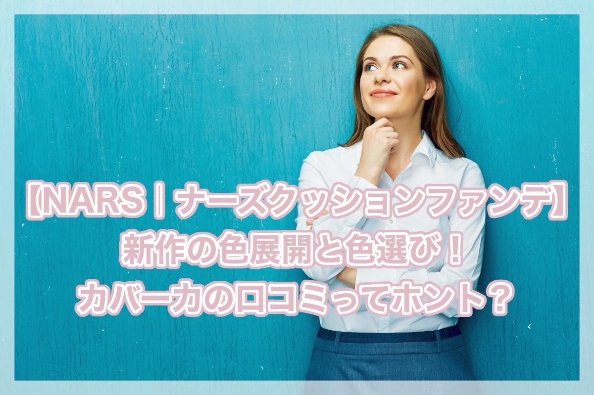 NARS|ナーズクッションファンデ新作の色展開と色選び!カバー力の口コミってホント?